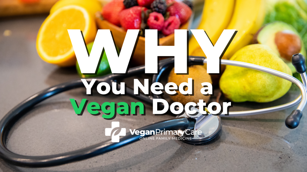 A picture with the words why you need a vegan doctor, in the background is a bowl of fruit and vegetables and a stethoscope the veganprimarycare.com logo is at the bottom