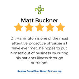 "A 5 star plantbaseddoctors.org review in a box that shows a patient review for services at VeganPrimaryCare.com with Dr Scott Harrington DO, it says ""Dr. Harrington is one of the most attentive, proactive physicians I have ever met. He hopes to put himself out of business by curing his patients illness through nutrition! """